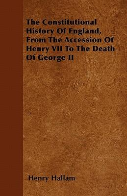 The Constitutional History Of England, From The Accession Of Henry VII To The Death Of George II