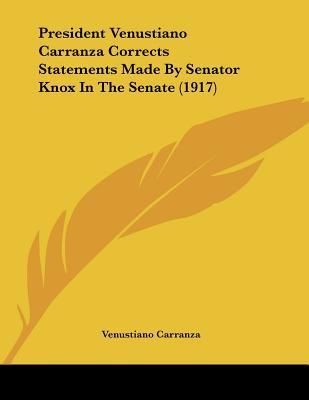 President Venustiano Carranza Corrects Statements Made By Senator Knox In The Senate