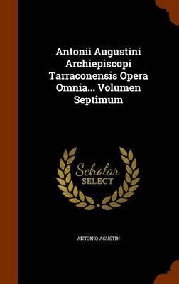 Antonii Augustini Archiepiscopi Tarraconensis Opera Omnia. Volumen Septimum