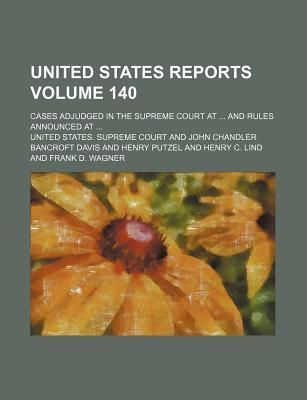 United States reports Volume 140 ; cases adjudged in the Supreme Court at and rules announced at