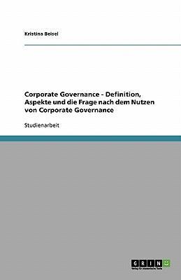 Corporate Governance - Definition, Aspekte und die Frage nach dem Nutzen von Corporate Governance