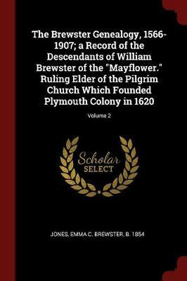 The Brewster Genealogy, 1566-1907; A Record of the Descendants of William Brewster of the Mayflower. Ruling Elder of the Pilgrim Church Which Founded