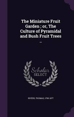 The Miniature Fruit Garden; Or, the Culture of Pyramidal and Bush Fruit Trees