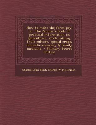 How to Make the Farm Pay; Or, the Farmer's Book of Practical Information on Agriculture, Stock Raising, Fruit Culture, Special Crops, Domestic Economy & Family Medicine