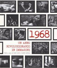 1968. Un anno rivoluzionario in immagini. Ediz. illustrata
