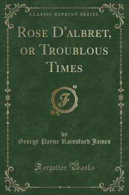 Rose D'albret, or Troublous Times (Classic Reprint)