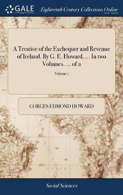 A Treatise of the Exchequer and Revenue of Ireland. by G. E. Howard, ... in Two Volumes. ... of 2; Volume 1