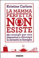 La mamma perfetta non esiste. 99 consigli per non impazzire e ritrovare la serenità in famiglia