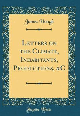 Letters on the Climate, Inhabitants, Productions, &C (Classic Reprint)