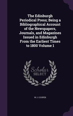 The Edinburgh Periodical Press; Being a Bibliographical Account of the Newspapers, Journals, and Magazines Issued in Edinburgh from the Earliest Times to 1800 Volume 1