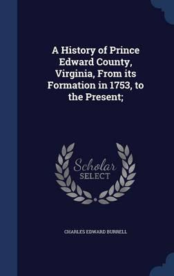 A History of Prince Edward County, Virginia, from Its Formation in 1753, to the Present;