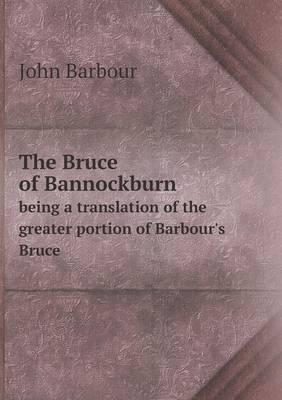 The Bruce of Bannockburn Being a Translation of the Greater Portion of Barbour's Bruce
