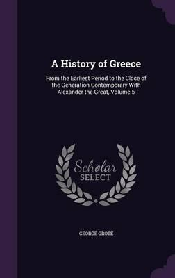 A History of Greece; From the Earliest Period to the Close of the Generation Contemporary with Alexander the Great Volume 5