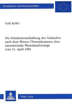Die Schadenersatzhaftung des Verkäufers nach dem Wiener Übereinkommen über internationale Warenkaufverträge-vom 11. April 1980
