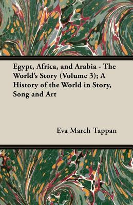 Egypt, Africa, and Arabia - The World's Story (Volume 3); A History of the World in Story, Song and Art