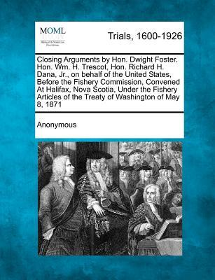 Closing Arguments by Hon. Dwight Foster. Hon. Wm. H. Trescot, Hon. Richard H. Dana, Jr., on Behalf of the United States, Before the Fishery ... of the Treaty of Washington of May 8, 1871