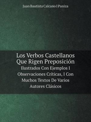 Los Verbos Castellanos Que Rigen Preposicion Ilustrados Con Ejemplos I Observaciones Criticas, I Con Muchos Textos de Varios Autores Clasicos