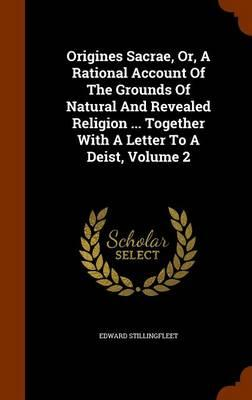 Origines Sacrae, Or, a Rational Account of the Grounds of Natural and Revealed Religion ... Together with a Letter to a Deist, Volume 2