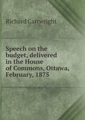 Speech on the Budget, Delivered in the House of Commons, Ottawa, February, 1875