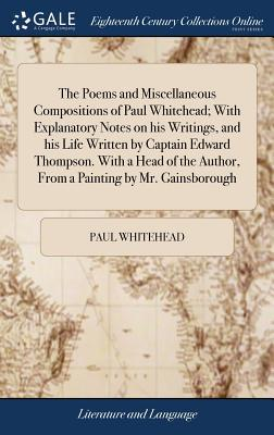 The Poems and Miscellaneous Compositions of Paul Whitehead; With Explanatory Notes on His Writings, and His Life Written by Captain Edward Thompson. ... Author, from a Painting by Mr. Gainsborough