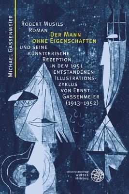 Robert Musils Roman 'der Mann Ohne Eigenschaften' Und Seine Kunstlerische Rezeption in Dem 1951 Entstandenen Illustrationszyklus Von Ernst Gassenmeier (1913-1952)
