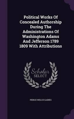 Political Works of Concealed Authorship During the Administrations of Washington Adams and Jefferson 1789 1809 with Attributions