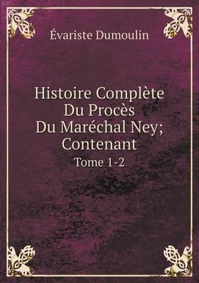 Histoire Complete Du Proces Du Marechal Ney; Contenant Tome 1-2