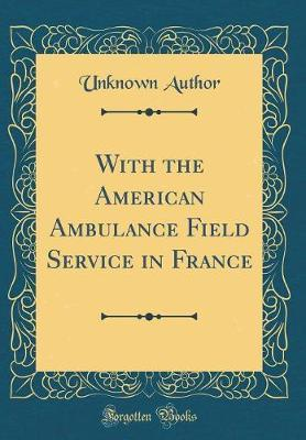 With the American Ambulance Field Service in France (Classic Reprint)