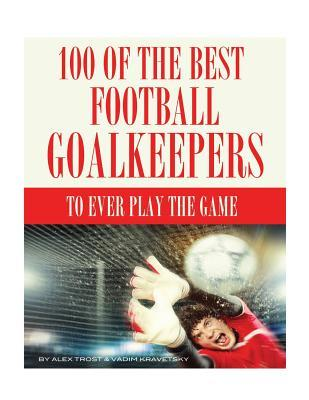 100 of the Best Football Goalkeepers to Ever Play the Game
