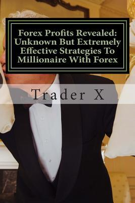 Forex Profits Revealed Unknown but Extremely Effective Strategies to Millionaire With Forex