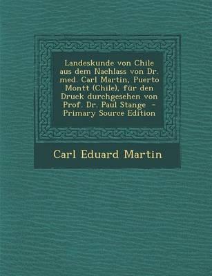 Landeskunde Von Chile Aus Dem Nachlass Von Dr. Med. Carl Martin, Puerto Montt (Chile), Fur Den Druck Durchgesehen Von Prof. Dr. Paul Stange - Primary Source Edition