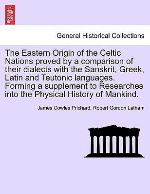 The Eastern Origin of the Celtic Nations proved by a comparison of their dialects with the Sanskrit, Greek, Latin and Teutonic languages. Forming a ... into the Physical History of Mankind.