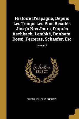 Histoire d'Espagne, Depuis Les Temps Les Plus Reculés Jusq'à Nos Jours, d'Après Aschbach, Lembké, Dunham, Bossi, Ferreras, Schaefer, Etc; Volume 2