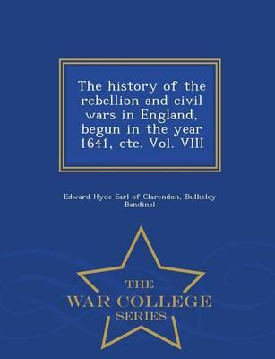 The History of the Rebellion and Civil Wars in England, Begun in the Year 1641, Etc. Vol. VIII - War College Series