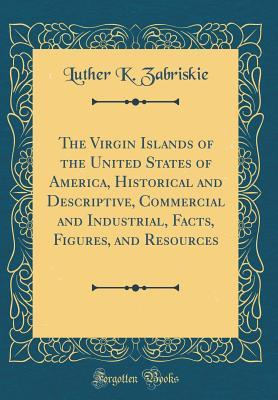 The Virgin Islands of the United States of America, Historical and Descriptive, Commercial and Industrial, Facts, Figures, and Resources (Classic Reprint)