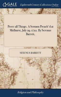 Prove All Things. a Sermon Preach'd at Midhurst, July 29. 1722. by Serenus Barrett,