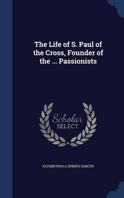 The Life of S. Paul of the Cross, Founder of the ... Passionists
