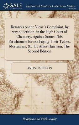 Remarks on the Vicar's Complaint, by Way of Petition, in the High Court of Chancery, Against Some of His Parishioners for Not Paying Their Tythes, Mortuaries, &c. by Amos Harrison, the Second Edition
