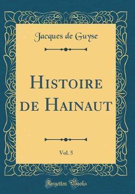 Histoire de Hainaut, Vol. 5 (Classic Reprint)
