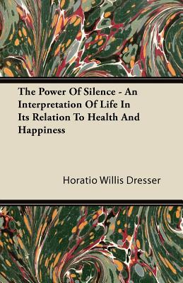 The Power Of Silence - An Interpretation Of Life In Its Relation To Health And Happiness