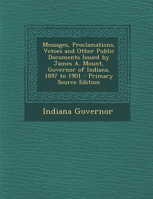 Messages, Proclamations, Vetoes and Other Public Documents Issued by James A. Mount, Governor of Indiana, 1897 to 1901