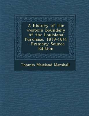 A History of the Western Boundary of the Louisiana Purchase, 1819-1841 - Primary Source Edition