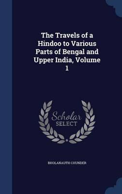 The Travels of a Hindoo to Various Parts of Bengal and Upper India, Volume 1