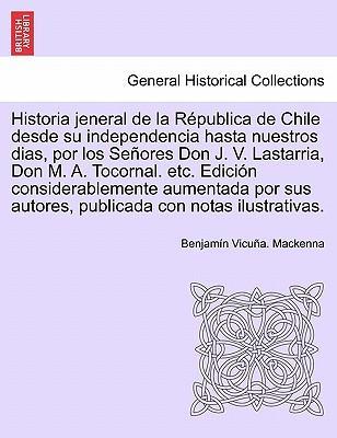 Historia jeneral de la Républica de Chile desde su independencia hasta nuestros dias, por los Señores Don J. V. Lastarria, Don M. A. Tocornal. etc. ... autores, publicada con notas ilustrativas.