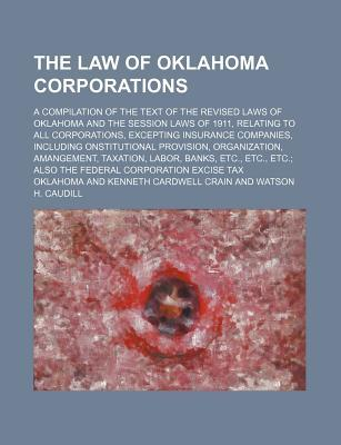 The Law of Oklahoma Corporations; A Compilation of the Text of the Revised Laws of Oklahoma and the Session Laws of 1911, Relating to All Organization, Amangement, Taxation, Labor,