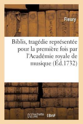 Biblis , Tragedie Representee pour la Premiere Fois par l'Académie Royale de Musique