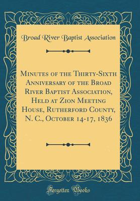 Minutes of the Thirty-Sixth Anniversary of the Broad River Baptist Association, Held at Zion Meeting House, Rutherford County, N. C., October 14-17, 1836 (Classic Reprint)