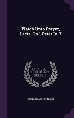 Watch Unto Prayer, Lects. on 1 Peter IV. 7