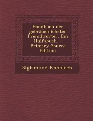 Handbuch Der Gebrauchlichsten Fremdworter. Ein Hulfsbuch.