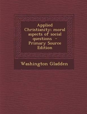 Applied Christianity; Moral Aspects of Social Questions - Primary Source Edition